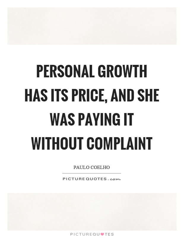 Personal growth has its price, and she was paying it without complaint. Paulo Coelho