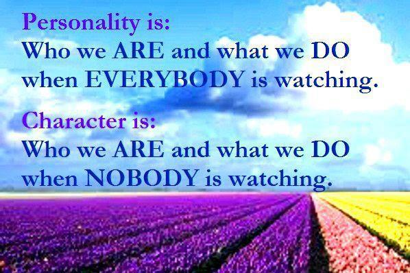 Personality is Who we are and what we do when everybody is watching. Character is Who we are and what we do when nobody is watching.