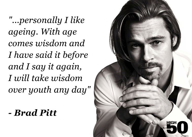 Personally I like ageing. With age comes wisdom and I have said it before and I say it again, I...  Brad Pitt