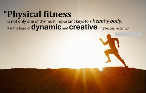 Physical fitness is not only one of the most important keys to a healthy body, it is the basis of dynamic and creative intellectual activity