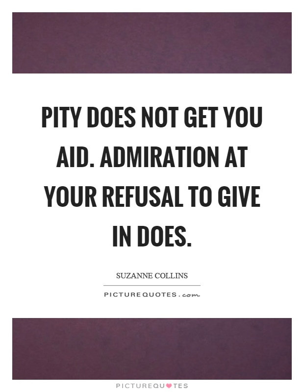 Pity does not get you aid. Admiration at your refusal to give in does - Suzanne Collins