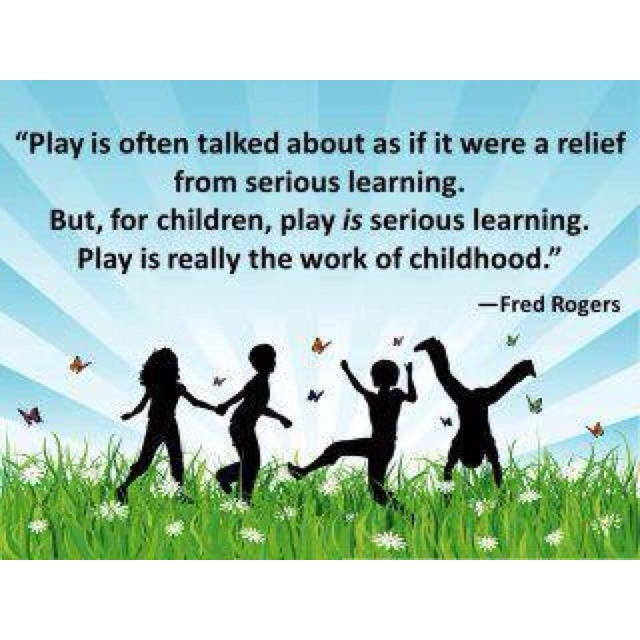 Play is often talked about as if it were a relief from serious learning. But for children play is serious... Fred Rogers