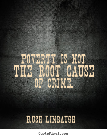 Poverty Is Not The Root Cause of Crime. Rush Linbaugh