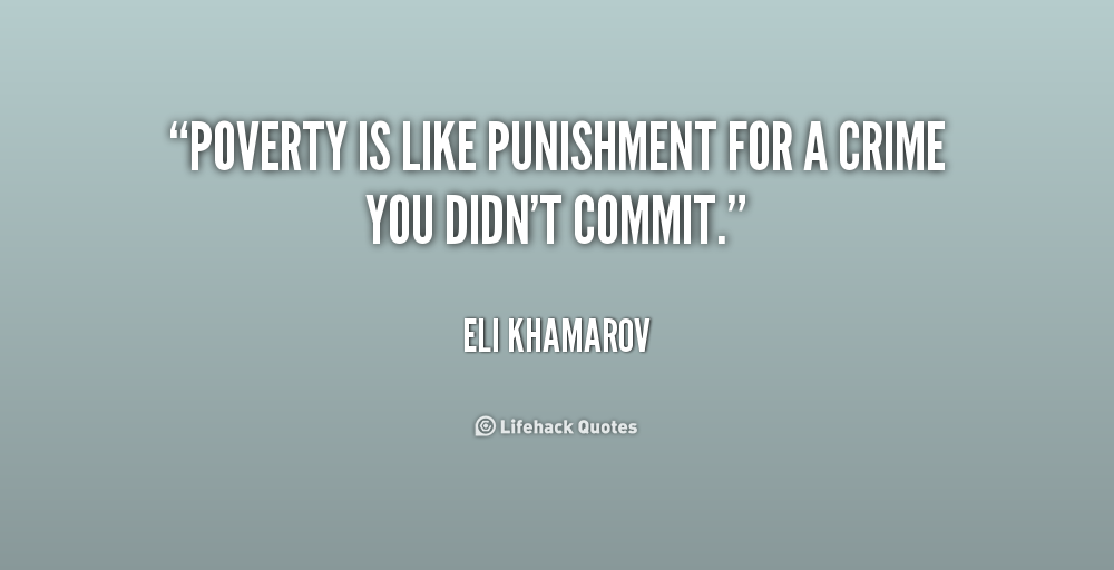 Poverty is like punishment for a crime you didn't commit. Eli Khamarov