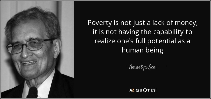 Poverty is not just a lack of money; it is not having the capability to realize one's full potential as... Amartya Sen