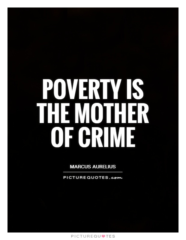 Poverty is the mother of crime. Marcus Aurelius