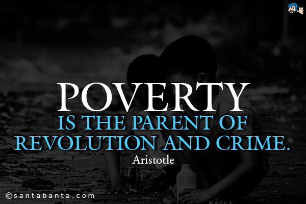 Poverty is the parent of revolution and crime.