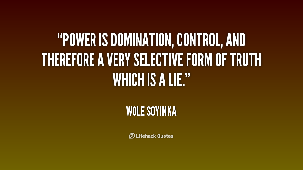 Power is domination, control, and therefore a very selective form of truth which is a lie. Wole Soyinka