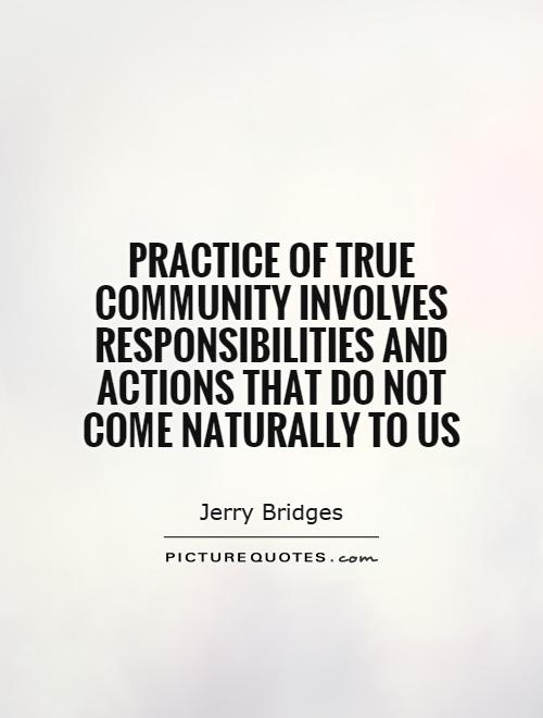 Practice of true community involves responsibilities and actions that do not come naturally to us. Jerry Bridges