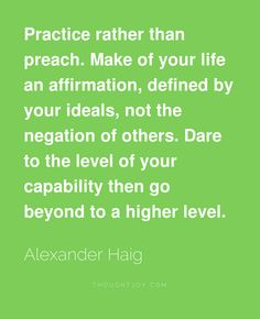 Practice rather than preach. Make of your life an affirmation, defined by your ideals, not the negation of others. Dare to the level... Alexander Haig
