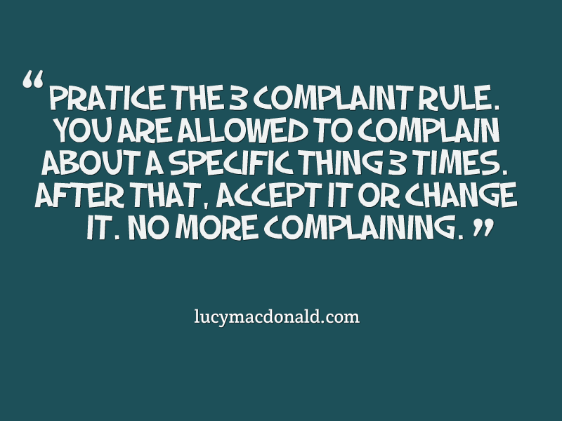 Practice the 3 complaint rule. You are allowed to complain about a specific thing 3 times.After that, accept...