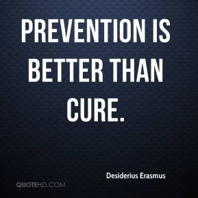 Prevention is better than cure. Desiderius Erasmus