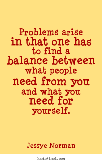 Problems arise in that one has to find a balance between what people need from you and what you need for yourself. Jessye Norman