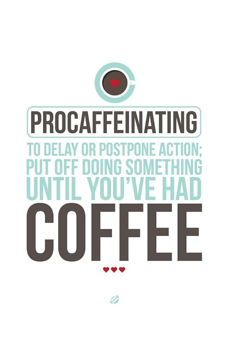 Procaffeinating to delay or postpone action put off doing something until you've had coffee.
