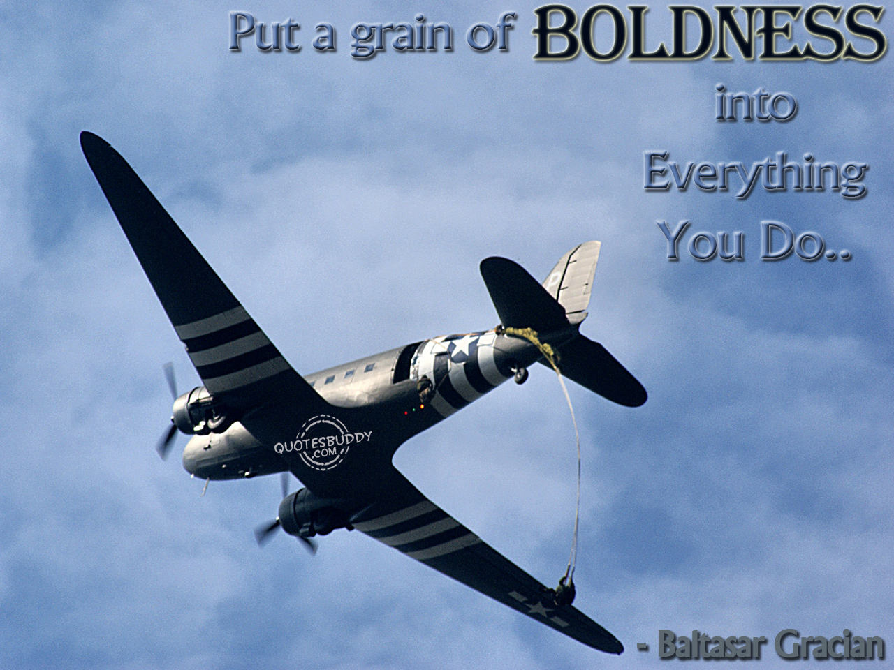 Put a grain of boldness into everything you do. Baltasar Gracian