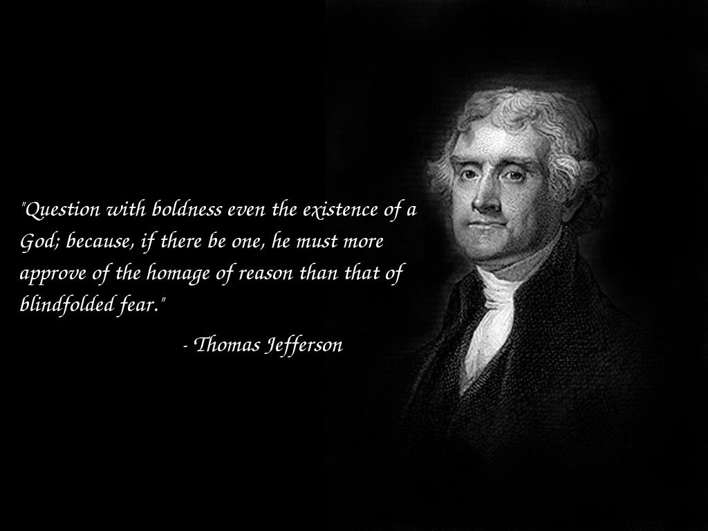 Question with boldness even the existence of a God; because, if there be one, he must more approve of the homage of reason, than that of ... Thomas Jefferson