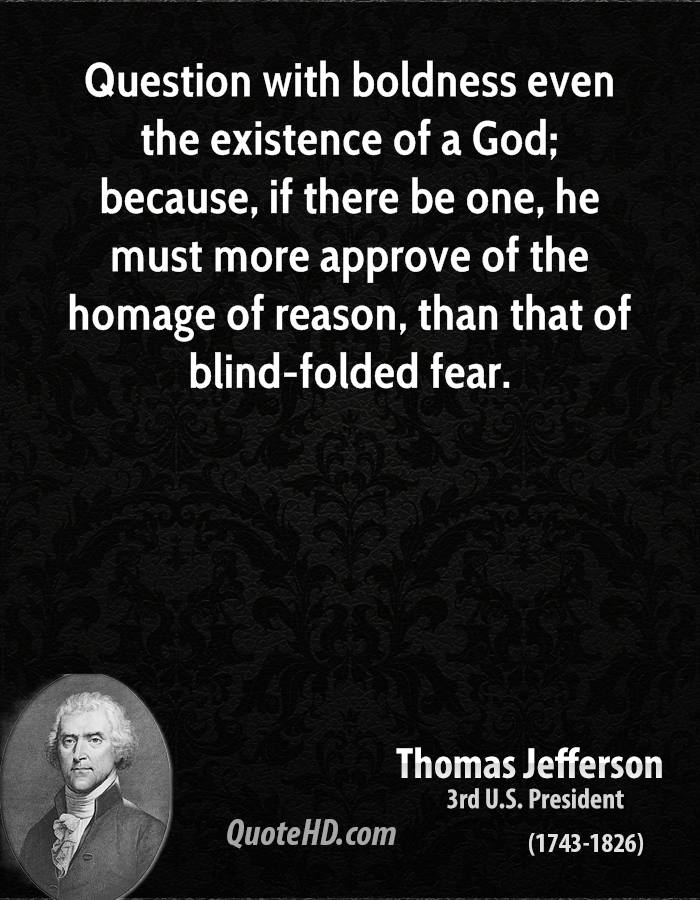 Question with boldness even the existence of a God; because, if there be one, he must more approve of the homage of reason, than that of blind-folded fear. Thomas Jefferson