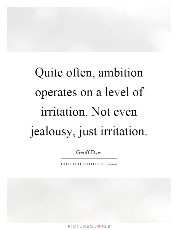 Quite often, ambition operates on a level of irritation. Not even jealousy, just irritation. Geoff dyer