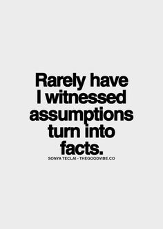 Rarely have I witnessed assumptions turn into facts
