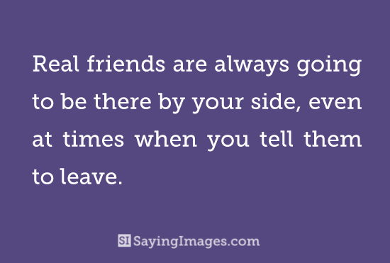 Real friend are always going to be there by your side even at time when you tell them to leave