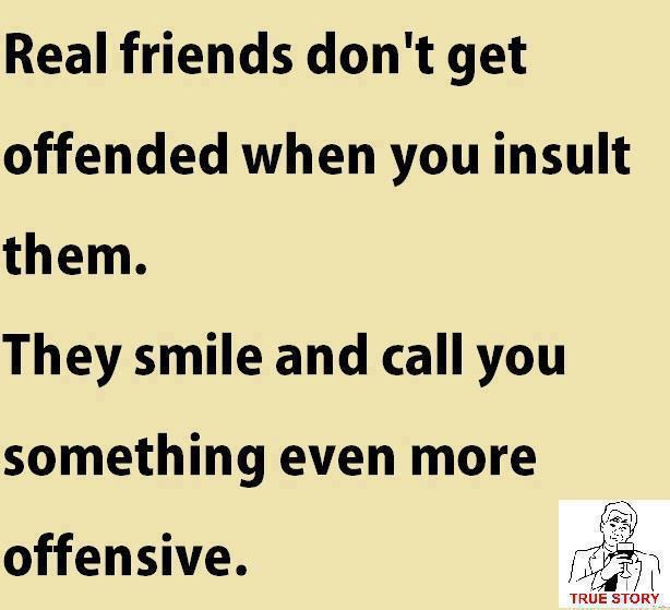 Real friends don't get offended when you insult them. They smile and call you something even more offensive