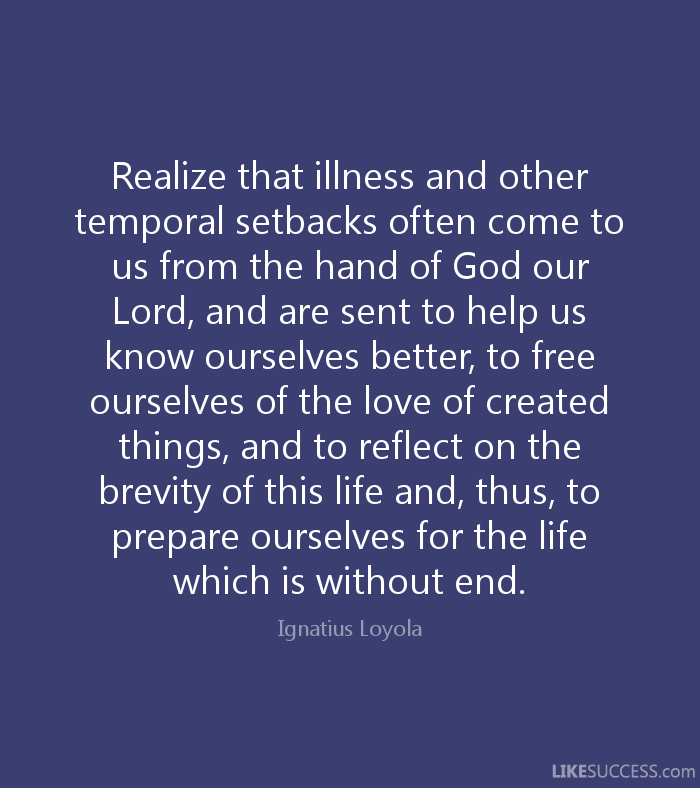 Realize that illness and other temporal setbacks often come to us from the hand of God our Lord, and are sent to help us know ourselves better, to free ourselves ... Ignatius Loyola