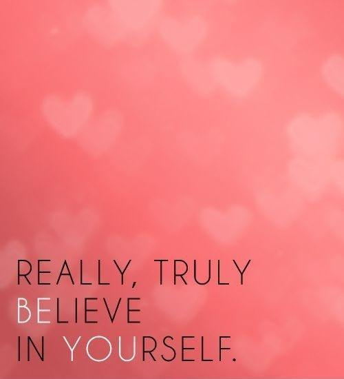 Really, truly believe in yourself