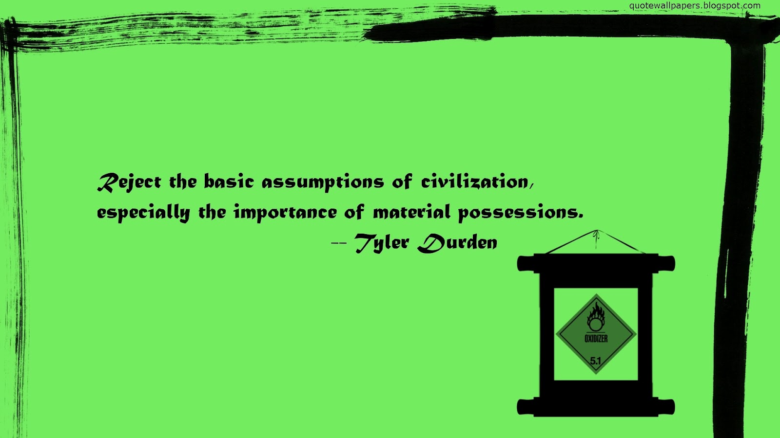 Reject the basic assumptions of civilization, especially the importance of material possessions. TYler Durden
