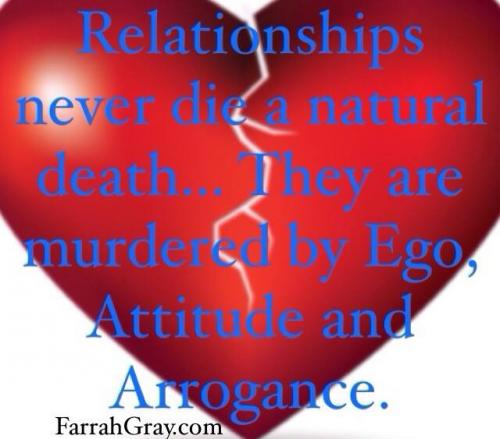 Relationship never dies a natural death..They are murdered by Ego, Attitude and Arrogance