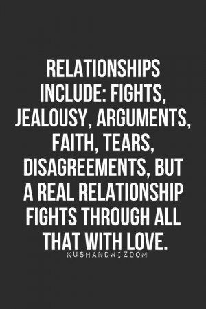 Relationships include fights, jealousy, arguments, faith, tears, disagreements, but a REAL relationship fight through all that with love.