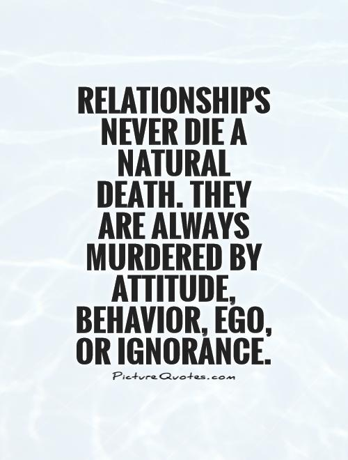 Relationships never die a natural death. They are always murdered by Attitude, Behavior,..