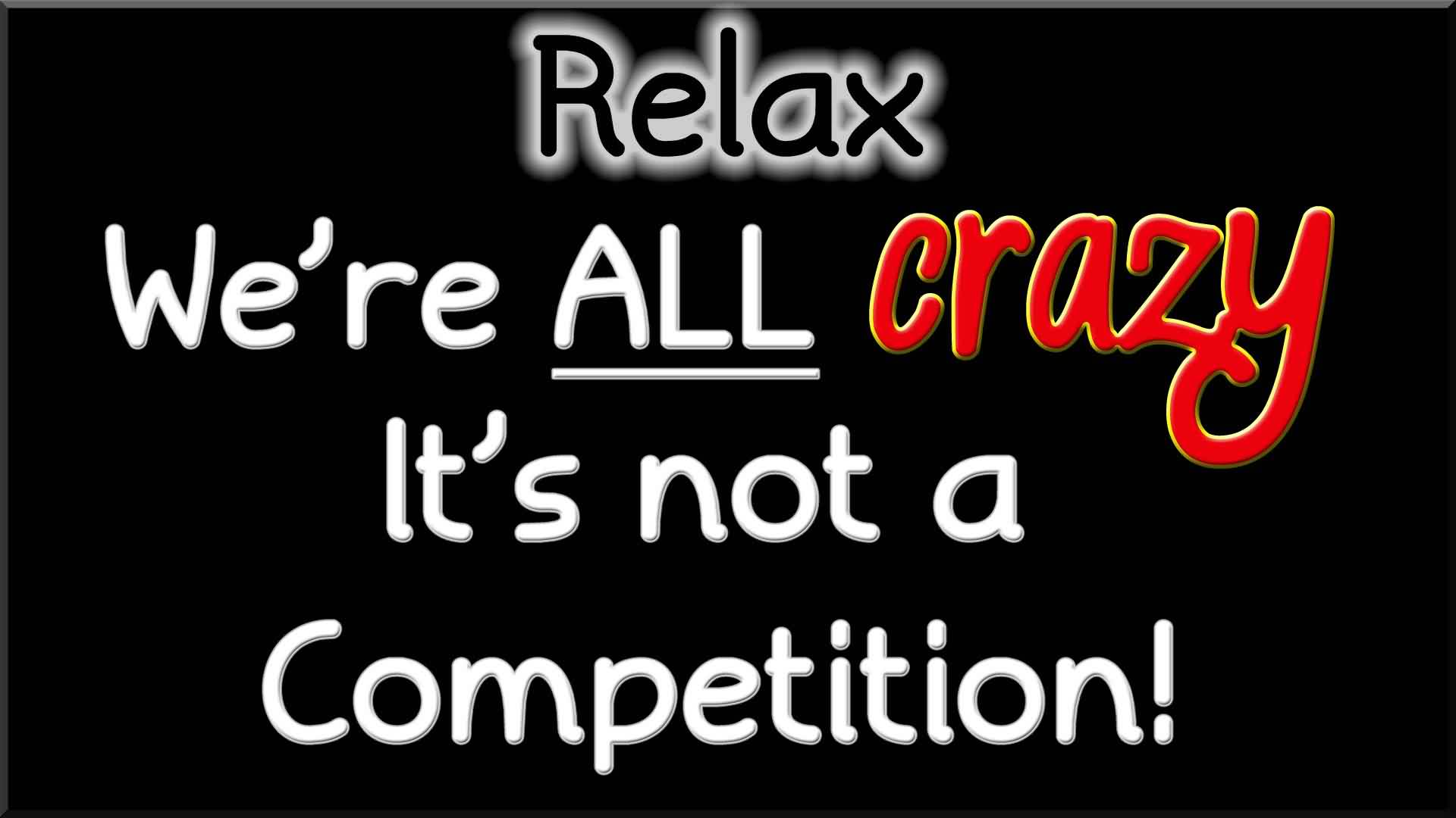 Relax... We're all crazy... It's not a competition