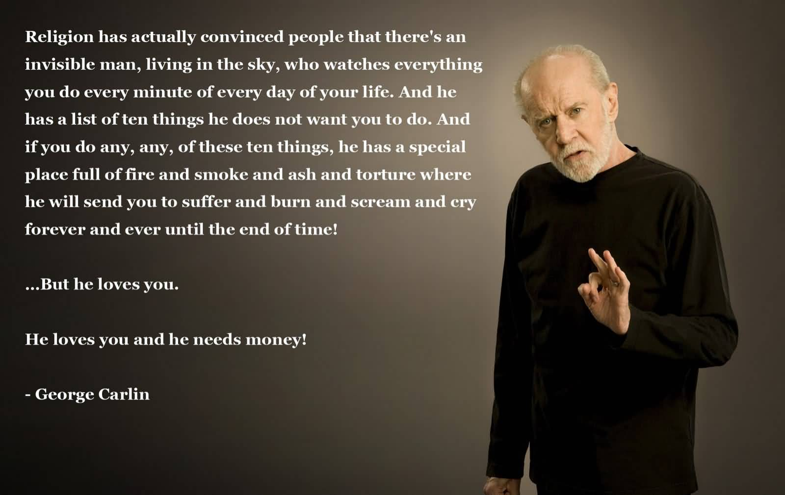 Religion has actually convinced people that there's an invisible man living in the sky who watches everything you do, every minute of every day. And the ... George Carlin