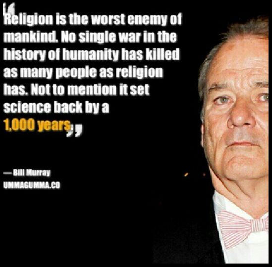 Religion is the worst enemy of mankind. No single war in the history of humanity has killed as many people... Bill Murray