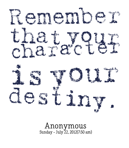 Remember That You Character Is Your Destiny