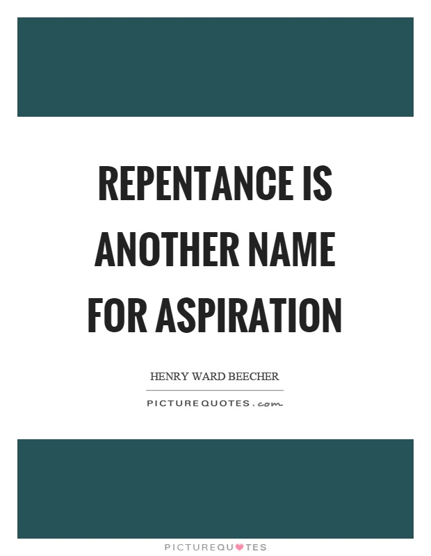 Repentance is another name for aspiration. Henry Ward Beecher