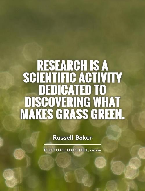 Research is a scientific activity dedicated to discovering what makes grass green. Russell Baker