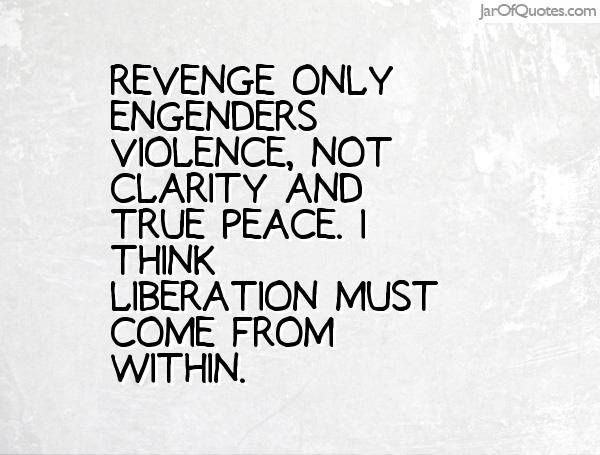 Revenge only engenders violence, not clarity and true peace. I think liberation must come from within
