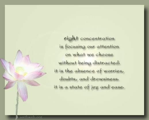 Right Concentration is focusing our attention on what we choose without being distracted. It is the absence of worries, doubts, and drowsiness. It is a state of joy and ease