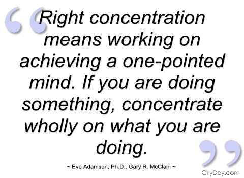Right Concentration means working on achieving a one pointed mind. If you are doing something, concentrate wholly on what you are doing. Eve Adamson