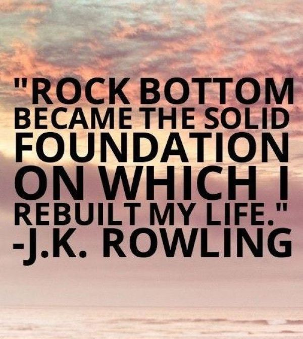 Rock bottom became the solid foundation on which I rebuilt my life. J.K. Rowling