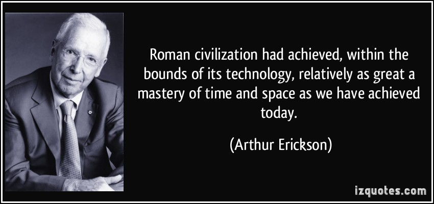 Roman civilization had achieved, within the bounds of its technology, relatively as great a mastery of time and space as we have ... Arthur Erickson
