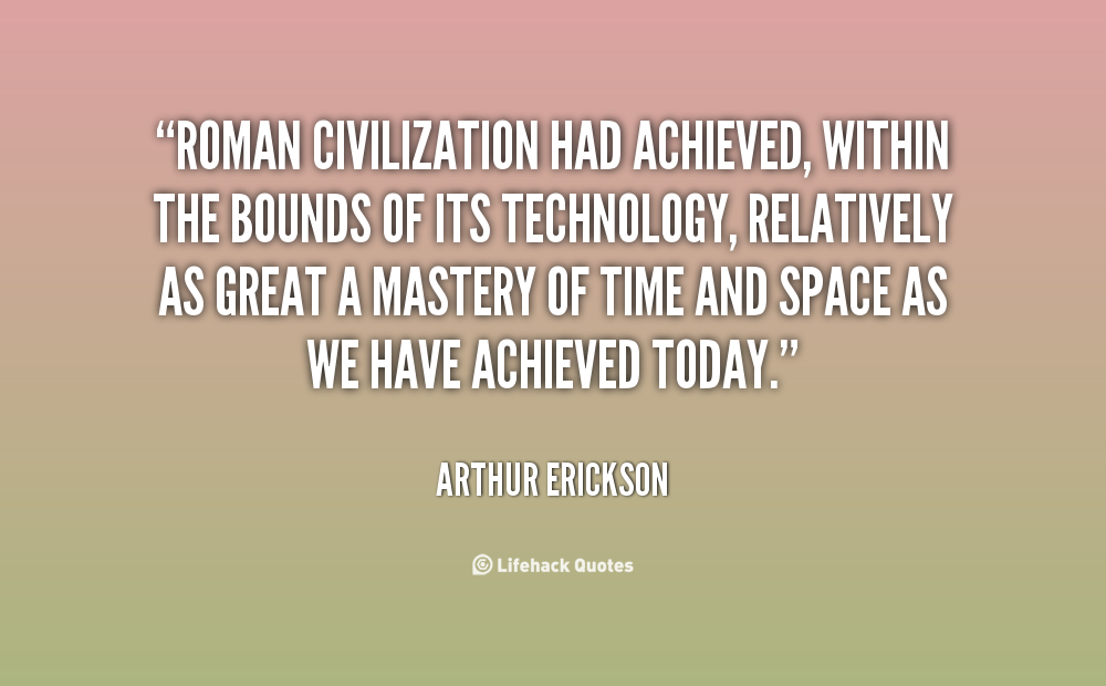 Roman civilization had achieved, within the bounds of its technology, relatively as great a mastery of time and space as we have achieved today. Arthur Erickson