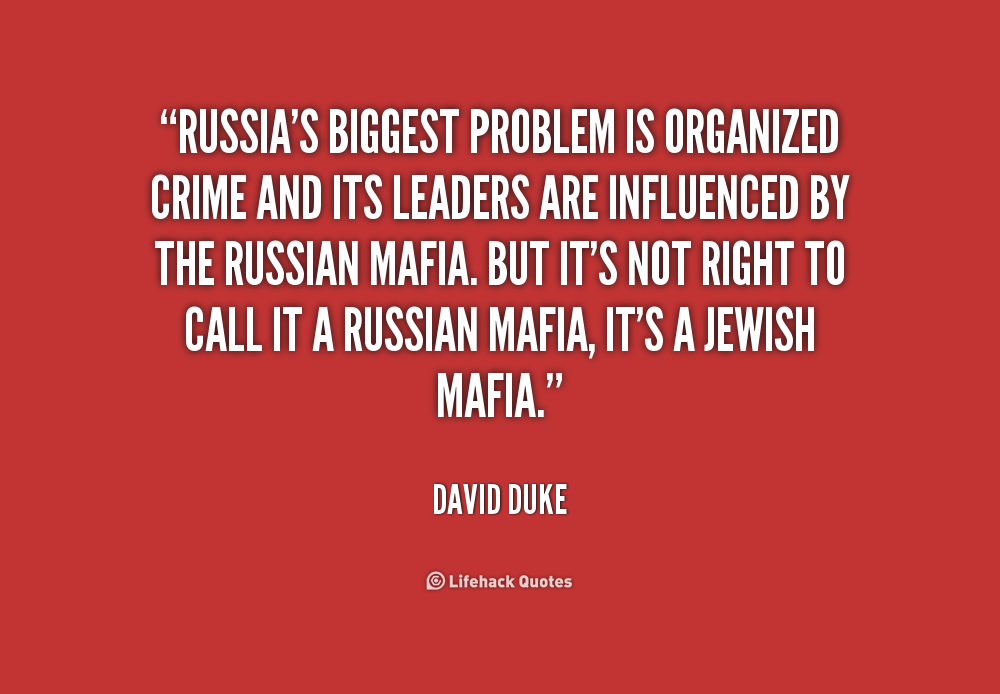 Russia's biggest problem is organized crime and its leaders are influenced by the Russian mafia. But it's not right to call it a Russian mafia, it's a Jewish mafia. David Duke