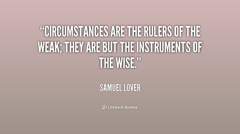Samuel Lover — 'Circumstances are the rulers of the weak; they are but the instruments of the wise. Samuel Lover