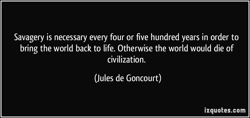Savagery is necessary every four or five hundred years in order to bring the world back to life. Otherwise the world would die of ... Jules de Goncourt