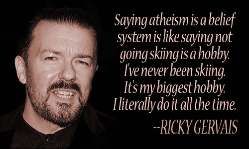 Saying Atheism is a belief system, is like saying not going skiing, is a hobby. Ricky Gervais