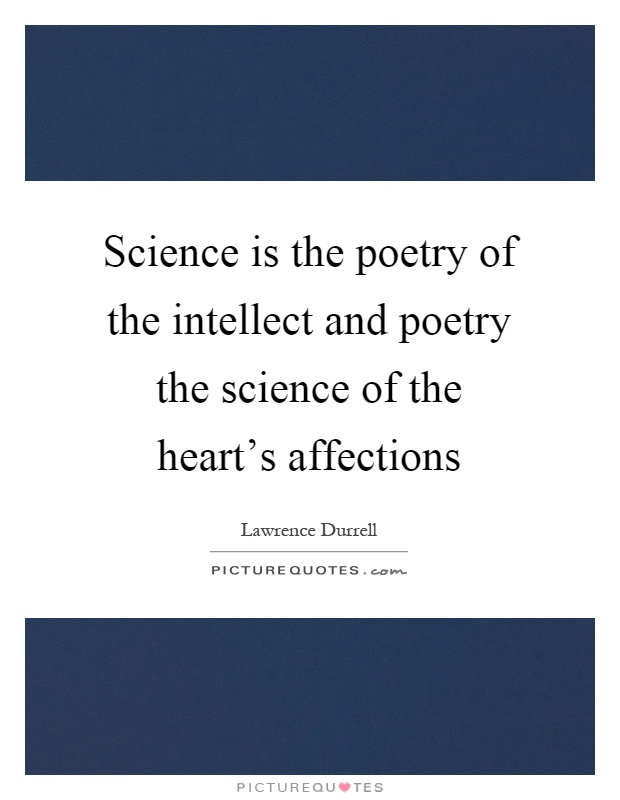 Science is the poetry of the intellect and poetry the science of the heart's affections. Lawrence Durrell