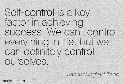 Self-control is a key factor in achieving success. We can't control everything in life, but we can definitely control ourselves. Jan Mckingley Hilado