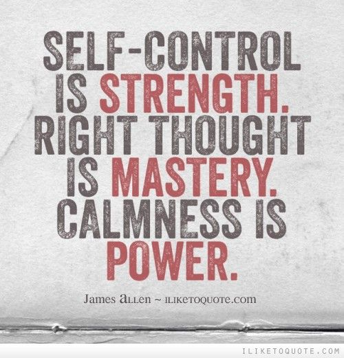 Self-control is strength. Right thought is mastery. Calmness is power. James Allen